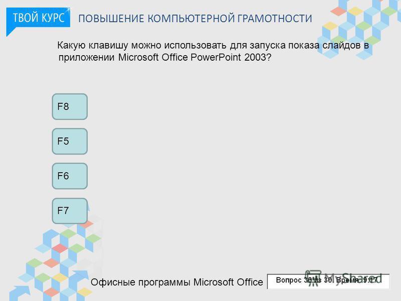 ПОВЫШЕНИЕ КОМПЬЮТЕРНОЙ ГРАМОТНОСТИ Какую клавишу можно использовать для запуска показа слайдов в приложении Microsoft Office PowerPoint 2003? F8 F5 F6 F7 Офисные программы Microsoft Office