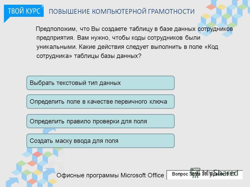 ПОВЫШЕНИЕ КОМПЬЮТЕРНОЙ ГРАМОТНОСТИ Офисные программы Microsoft Office Предположим, что Вы создаете таблицу в базе данных сотрудников предприятия. Вам нужно, чтобы коды сотрудников были уникальными. Какие действия следует выполнить в поле «Код сотрудн