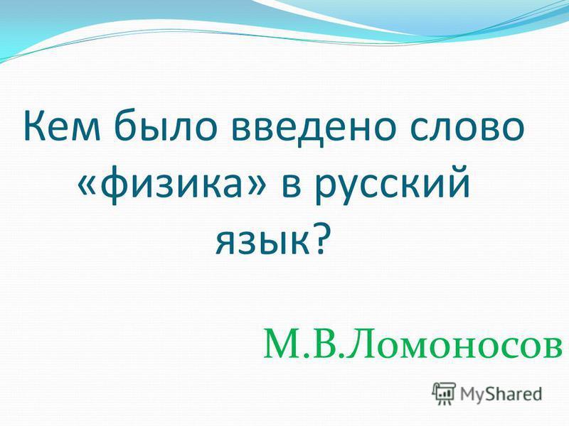 Кем было введено слово «физика» в русский язык? М.В.Ломоносов