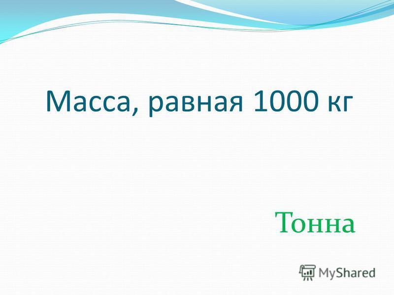 Масса, равная 1000 кг Тонна