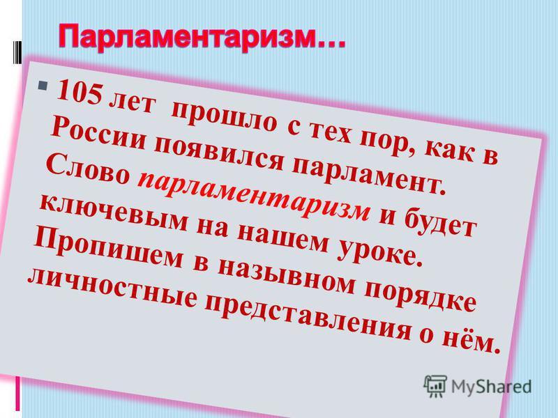 105 лет прошло с тех пор, как в России появился парламент. Слово парламентаризм и будет ключевым на нашем уроке. Пропишем в назывном порядке личностные представления о нём.