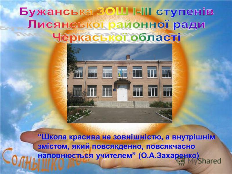 Школа красива не зовнішністю, а внутрішнім змістом, який повсякденно, повсякчасно наповнюється учителем (О.А.Захаренко)