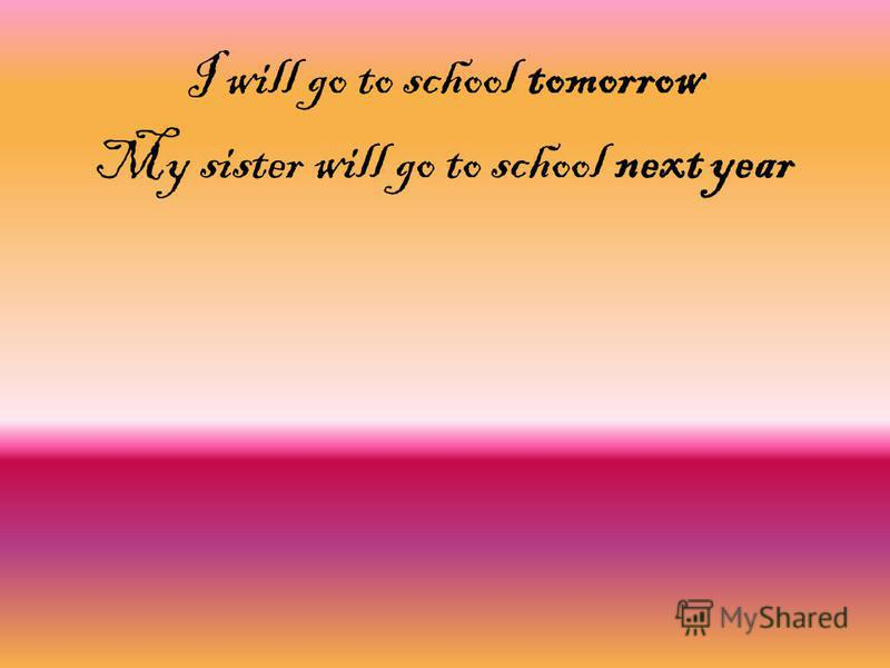 I will go to school tomorrow My sister will go to school next year