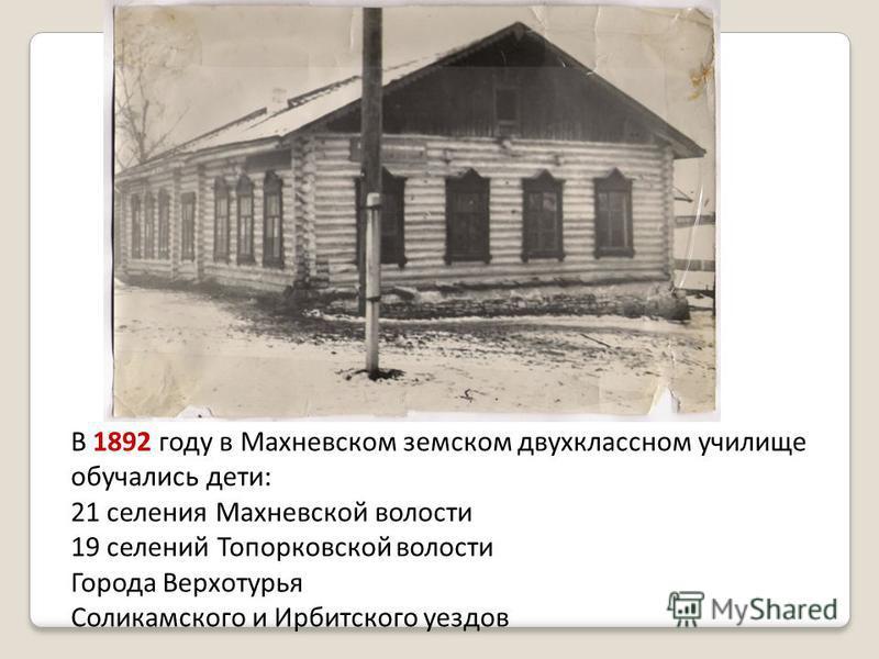 В 1892 году в Махневском земском двухклассном училище обучались дети: 21 селения Махневской волости 19 селений Топорковской волости Города Верхотурья Соликамского и Ирбитского уездов