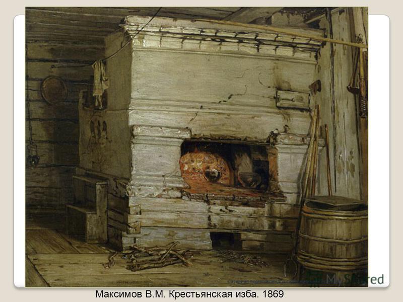 Максимов В.М. Крестьянская изба. 1869 материал подготовлен для сайта matematika.ucoz.com