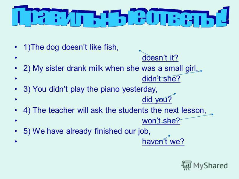 1)The dog doesnt like fish, doesnt it? 2) My sister drank milk when she was a small girl, didnt she? 3) You didnt play the piano yesterday, did you? 4) The teacher will ask the students the next lesson, wont she? 5) We have already finished our job,
