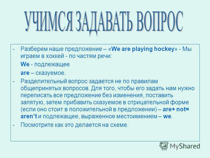 -Разберем наше предложение – «We are playing hockey» - Мы играем в хоккей - по частям речи: We - подлежащее are – сказуемое. -Р-Разделительный вопрос задается не по правилам общепринятых вопросов. Для того, чтобы его задать нам нужно переписать все п