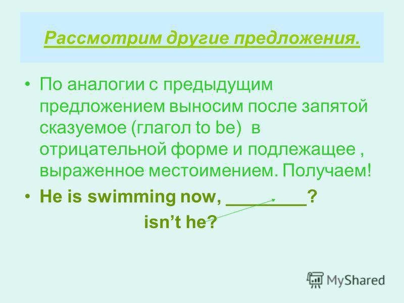 Рассмотрим другие предложения. По аналогии с предыдущим предложением выносим после запятой сказуемое (глагол to be) в отрицательной форме и подлежащее, выраженное местоимением. Получаем! He is swimming now, ________? isnt he?