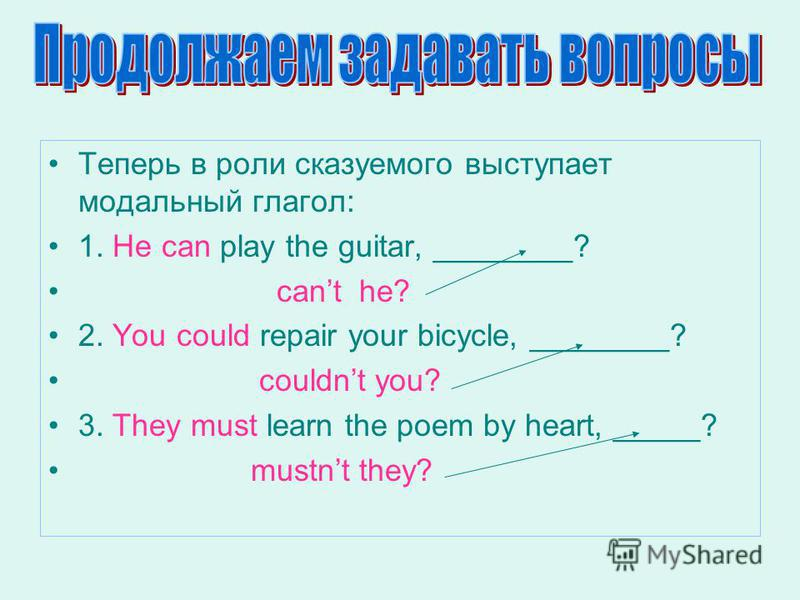 Теперь в роли сказуемого выступает модальный глагол: 1. He can play the guitar, ________? cant he? 2. You could repair your bicycle, ________? couldnt you? 3. They must learn the poem by heart, _____? mustnt they?