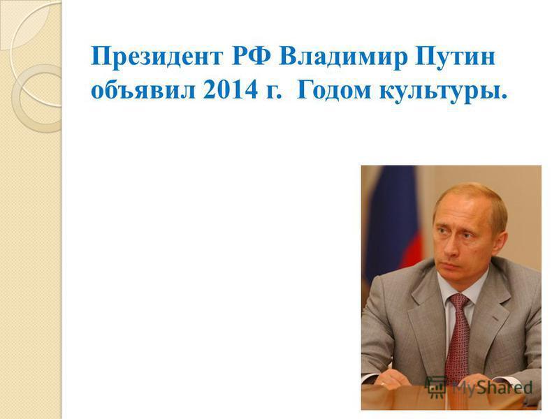 Президент РФ Владимир Путин объявил 2014 г. Годом культуры.