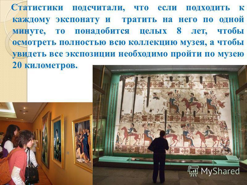 Статистики подсчитали, что если подходить к каждому экспонату и тратить на него по одной минуте, то понадобится целых 8 лет, чтобы осмотреть полностью всю коллекцию музея, а чтобы увидеть все экспозиции необходимо пройти по музею 20 километров.