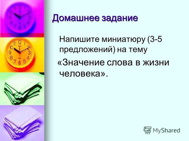 Домашнее задание Напишите миниатюру (3-5 предложений) на тему Напишите миниатюру (3-5 предложений) на тему «Значение слова в жизни человека». «Значение слова в жизни человека».