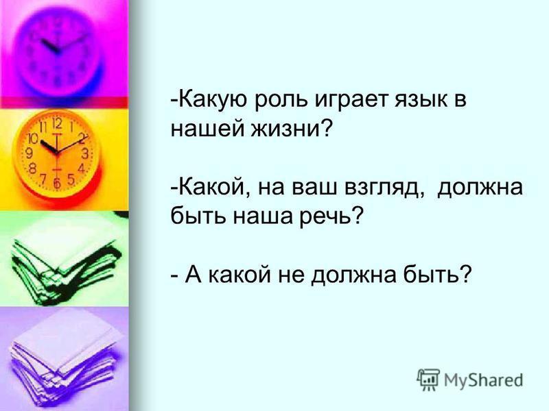 -Какую роль играет язык в нашей жизни? -Какой, на ваш взгляд, должна быть наша речь? - А какой не должна быть?