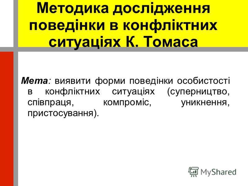 Методика дослідження поведінки в конфліктних ситуаціях К. Томаса Мета: виявити форми поведінки особистості в конфліктних ситуаціях (суперництво, співпраця, компроміс, уникнення, пристосування).