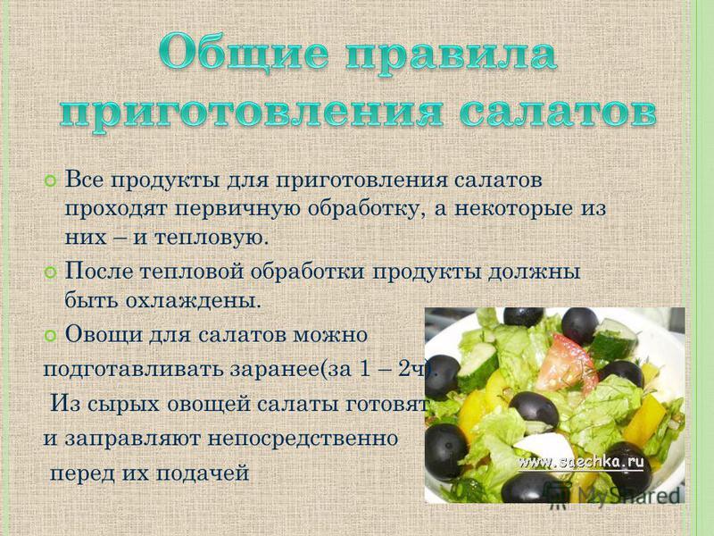 Все продукты для приготовления салатов проходят первичную обработку, а некоторые из них – и тепловую. После тепловой обработки продукты должны быть охлаждены. Овощи для салатов можно подготавливать заранее(за 1 – 2 ч). Из сырых овощей салаты готовят