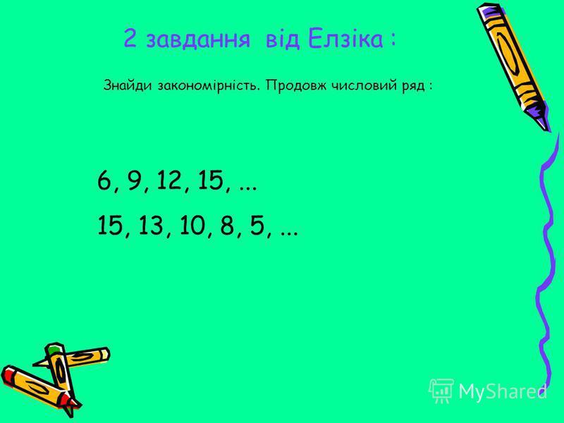 2 завдання від Елзіка : Знайди закономірність. Продовж числовий ряд : 6, 9, 12, 15,... 15, 13, 10, 8, 5,...