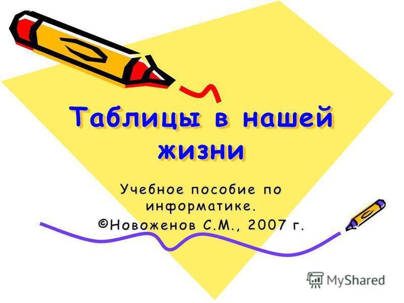 Таблицы в нашей жизни Учебное пособие по информатике. ©Новоженов С.М., 2007 г.