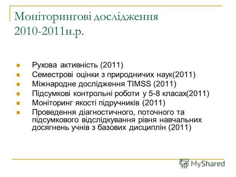 Моніторингові дослідження 2010-2011н.р. Рухова активність (2011) Семестрові оцінки з природничих наук(2011) Міжнародне дослідження ТІМSS (2011) Підсумкові контрольні роботи у 5-8 класах(2011) Моніторинг якості підручників (2011) Проведення діагностич