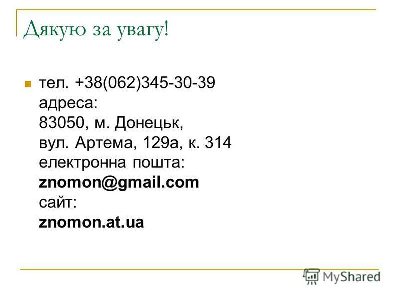 Дякую за увагу! тел. +38(062)345-30-39 адреса: 83050, м. Донецьк, вул. Артема, 129а, к. 314 електронна пошта: znomon@gmail.com сайт: znomon.at.ua