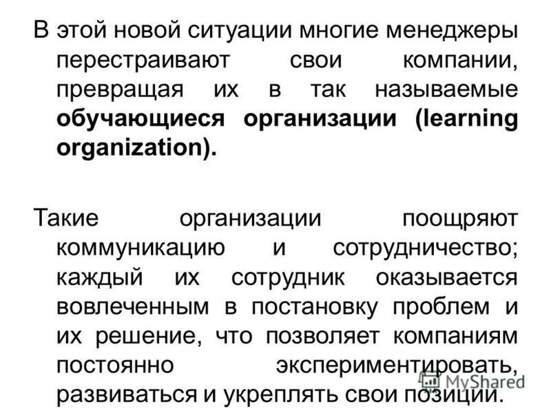 В этой новой ситуации многие менеджеры перестраивают свои компании, превращая их в так называемые обучающиеся организации (learning organization). Такие организации поощряют коммуникацию и сотрудничество; каждый их сотрудник оказывается вовлеченным в