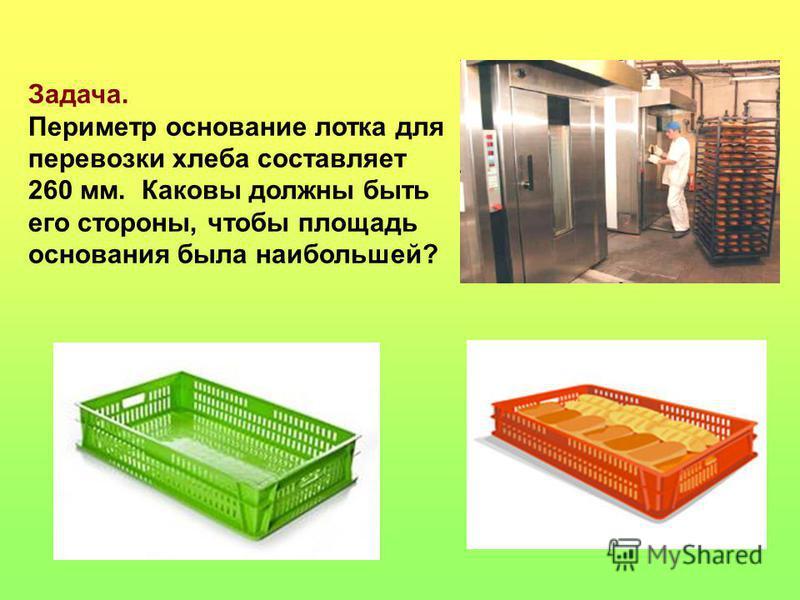 Задача. Периметр основание лотка для перевозки хлеба составляет 260 мм. Каковы должны быть его стороны, чтобы площадь основания была наибольшей?