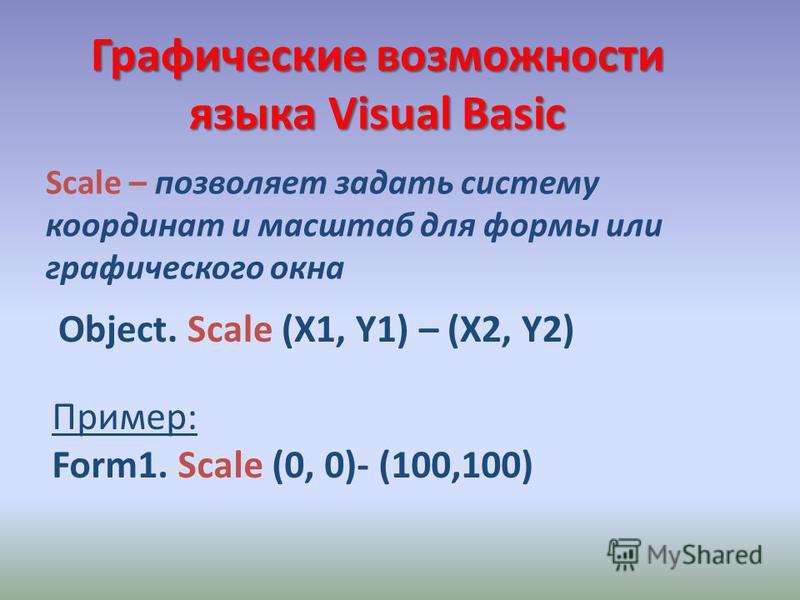 Графические возможности языка Visual Basic Object. Scale (X1, Y1) – (X2, Y2) Scale – позволяет задать систему координат и масштаб для формы или графического окна Пример: Form1. Scale (0, 0)- (100,100)