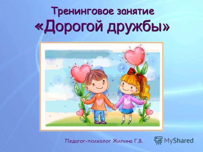 Тренинговое занятие «Дорогой дружбы» Педагог-психолог Жилина Г.В.