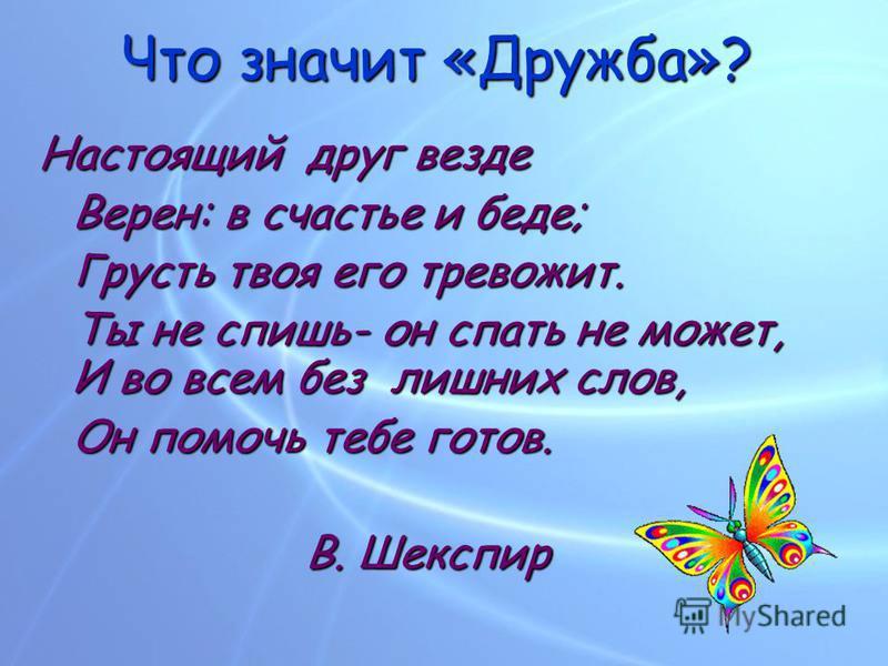 Что значит «Дружба»? Настоящий друг везде Верен: в счастье и беде; Грусть твоя его тревожит. Ты не спишь- он спать не может, И во всем без лишних слов, Он помочь тебе готов. В. Шекспир