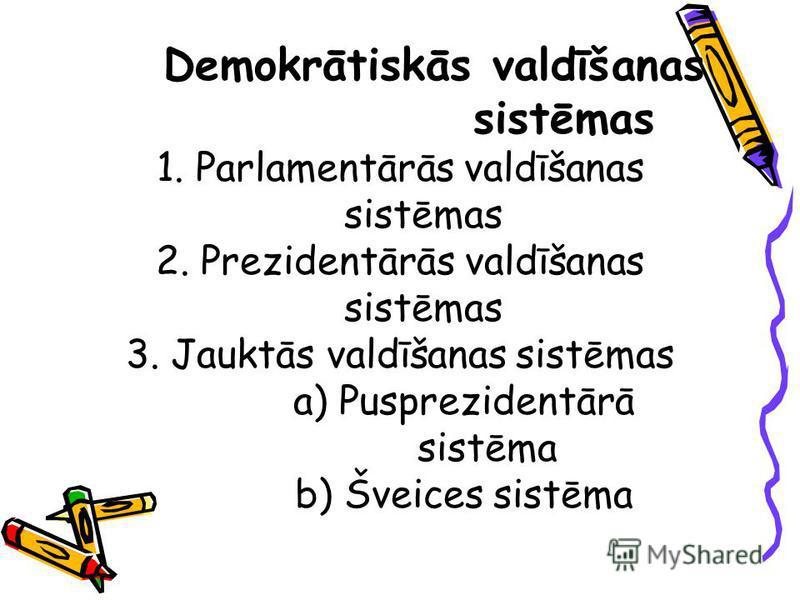 Demokrātiskās valdīšanas sistēmas 1. Parlamentārās valdīšanas sistēmas 2. Prezidentārās valdīšanas sistēmas 3. Jauktās valdīšanas sistēmas a) Pusprezidentārā sistēma b) Šveices sistēma