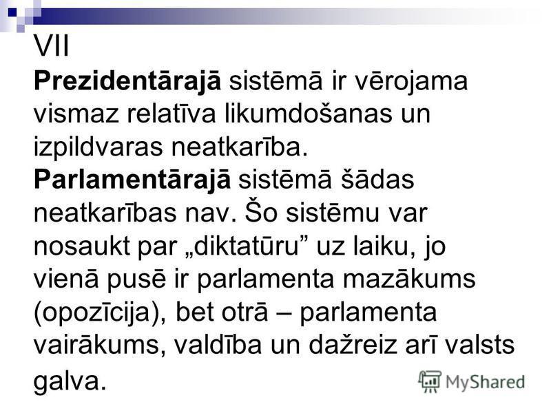 VII Prezidentārajā sistēmā ir vērojama vismaz relatīva likumdošanas un izpildvaras neatkarība. Parlamentārajā sistēmā šādas neatkarības nav. Šo sistēmu var nosaukt par diktatūru uz laiku, jo vienā pusē ir parlamenta mazākums (opozīcija), bet otrā – p