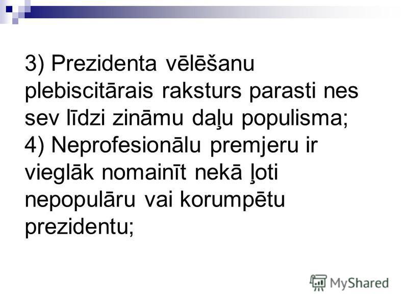 3) Prezidenta vēlēšanu plebiscitārais raksturs parasti nes sev līdzi zināmu daļu populisma; 4) Neprofesionālu premjeru ir vieglāk nomainīt nekā ļoti nepopulāru vai korumpētu prezidentu;