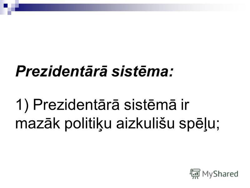 Prezidentārā sistēma: 1) Prezidentārā sistēmā ir mazāk politiķu aizkulišu spēļu;