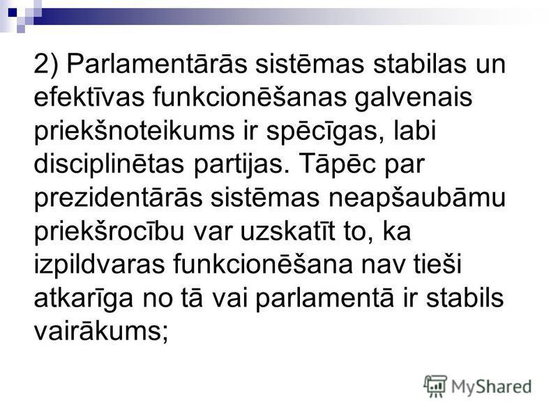 2) Parlamentārās sistēmas stabilas un efektīvas funkcionēšanas galvenais priekšnoteikums ir spēcīgas, labi disciplinētas partijas. Tāpēc par prezidentārās sistēmas neapšaubāmu priekšrocību var uzskatīt to, ka izpildvaras funkcionēšana nav tieši atkar