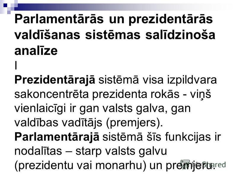 Parlamentārās un prezidentārās valdīšanas sistēmas salīdzinoša analīze I Prezidentārajā sistēmā visa izpildvara sakoncentrēta prezidenta rokās - viņš vienlaicīgi ir gan valsts galva, gan valdības vadītājs (premjers). Parlamentārajā sistēmā šīs funkci