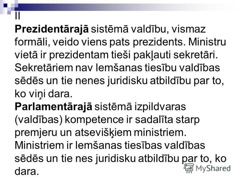 II Prezidentārajā sistēmā valdību, vismaz formāli, veido viens pats prezidents. Ministru vietā ir prezidentam tieši pakļauti sekretāri. Sekretāriem nav lemšanas tiesību valdības sēdēs un tie nenes juridisku atbildību par to, ko viņi dara. Parlamentār