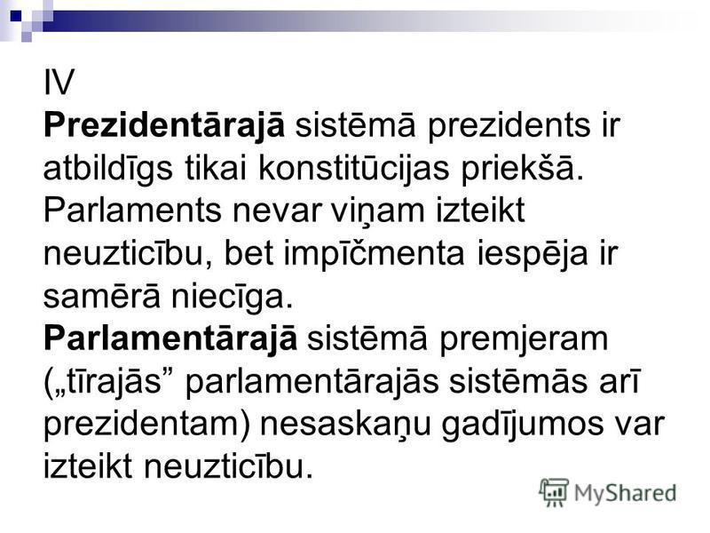 IV Prezidentārajā sistēmā prezidents ir atbildīgs tikai konstitūcijas priekšā. Parlaments nevar viņam izteikt neuzticību, bet impīčmenta iespēja ir samērā niecīga. Parlamentārajā sistēmā premjeram (tīrajās parlamentārajās sistēmās arī prezidentam) ne