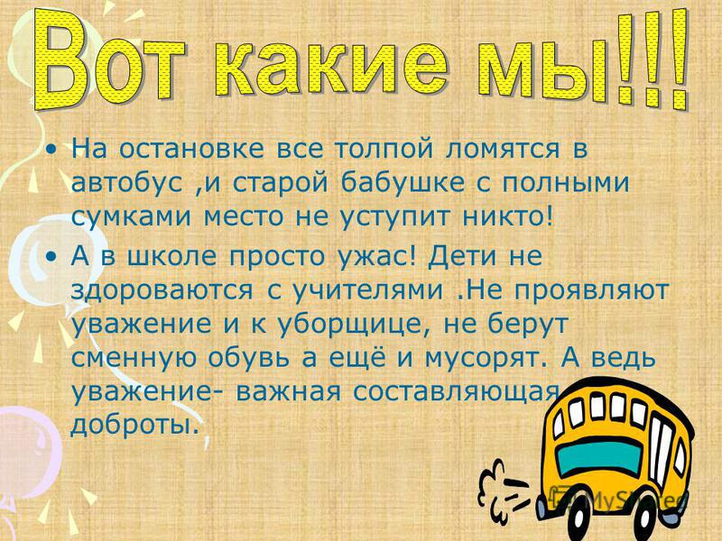 На остановке все толпой ломятся в автобус,и старой бабушке с полными сумками место не уступит никто! А в школе просто ужас! Дети не здороваются с учителями.Не проявляют уважение и к уборщице, не берут сменную обувь а ещё и мусорят. А ведь уважение- в