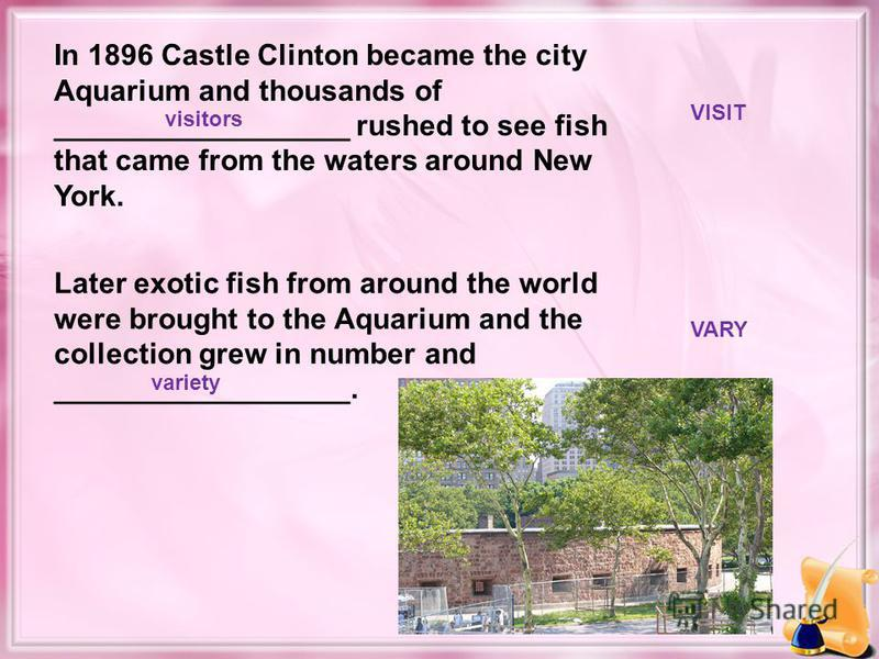 In 1896 Castle Clinton became the city Aquarium and thousands of __________________ rushed to see fish that came from the waters around New York. Later exotic fish from around the world were brought to the Aquarium and the collection grew in number a