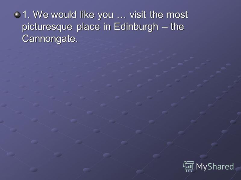 1. We would like you … visit the most picturesque place in Edinburgh – the Cannongate.