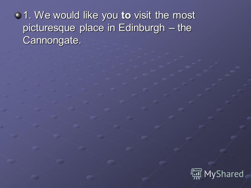 1. We would like you to visit the most picturesque place in Edinburgh – the Cannongate.