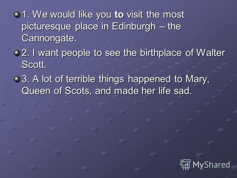 1. We would like you to visit the most picturesque place in Edinburgh – the Cannongate. 2. I want people to see the birthplace of Walter Scott. 3. A lot of terrible things happened to Mary, Queen of Scots, and made her life sad.