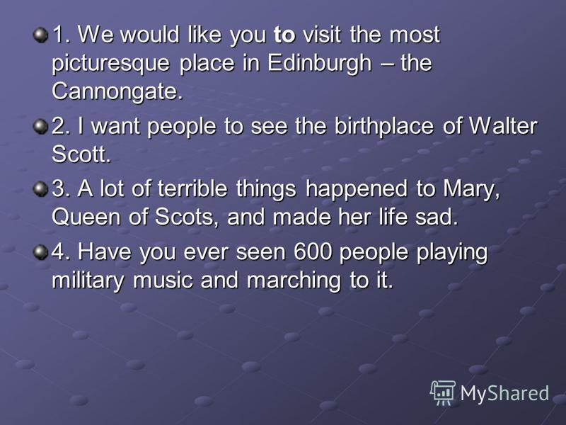 1. We would like you to visit the most picturesque place in Edinburgh – the Cannongate. 2. I want people to see the birthplace of Walter Scott. 3. A lot of terrible things happened to Mary, Queen of Scots, and made her life sad. 4. Have you ever seen