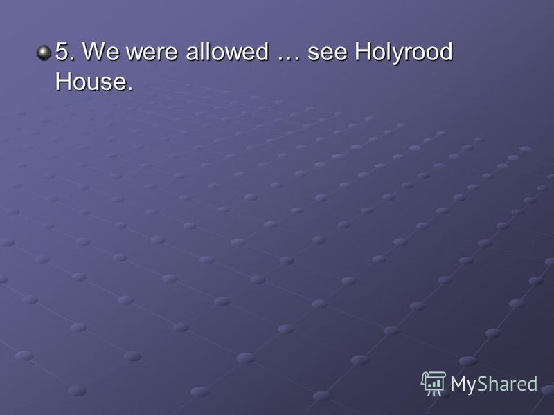 5. We were allowed … see Holyrood House.