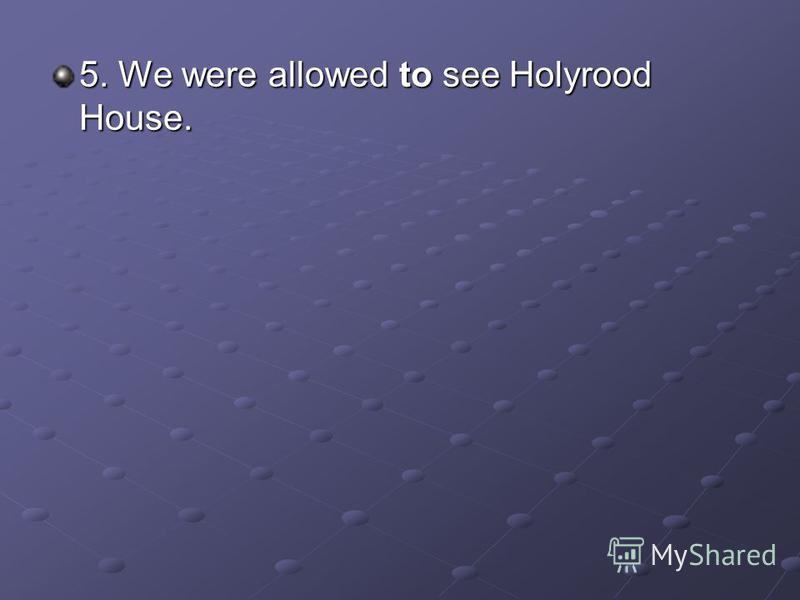 5. We were allowed to see Holyrood House.
