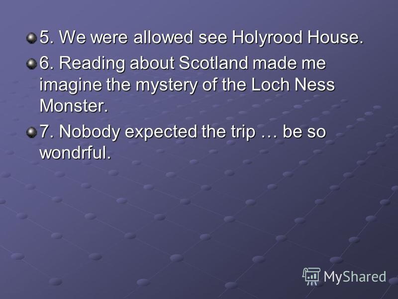 5. We were allowed see Holyrood House. 6. Reading about Scotland made me imagine the mystery of the Loch Ness Monster. 7. Nobody expected the trip … be so wondrful.