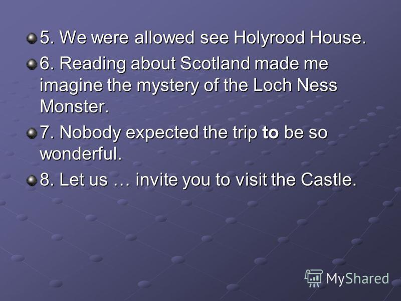 5. We were allowed see Holyrood House. 6. Reading about Scotland made me imagine the mystery of the Loch Ness Monster. 7. Nobody expected the trip to be so wonderful. 8. Let us … invite you to visit the Castle.