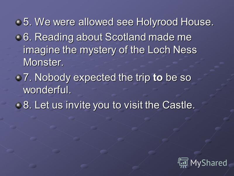 5. We were allowed see Holyrood House. 6. Reading about Scotland made me imagine the mystery of the Loch Ness Monster. 7. Nobody expected the trip to be so wonderful. 8. Let us invite you to visit the Castle.
