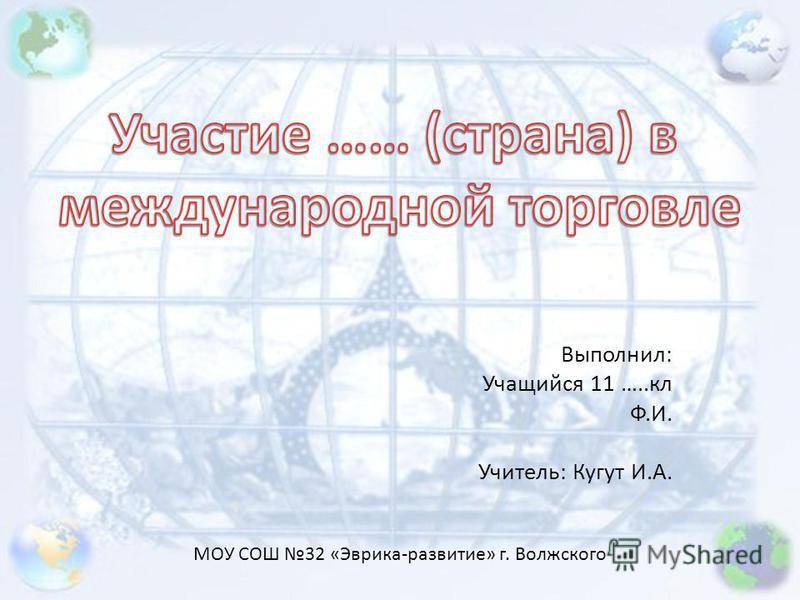 Выполнил: Учащийся 11 …..кл Ф.И. Учитель: Кугут И.А. МОУ СОШ 32 «Эврика-развитие» г. Волжского