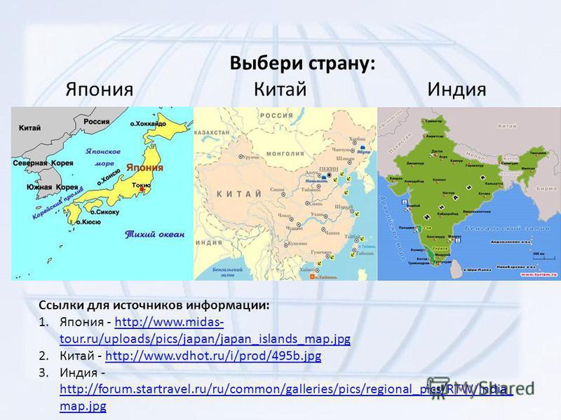 Выбери страну: Япония Китай Индия Ссылки для источников информации: 1. Япония - http://www.midas- tour.ru/uploads/pics/japan/japan_islands_map.jpghttp://www.midas- tour.ru/uploads/pics/japan/japan_islands_map.jpg 2. Китай - http://www.vdhot.ru/i/prod
