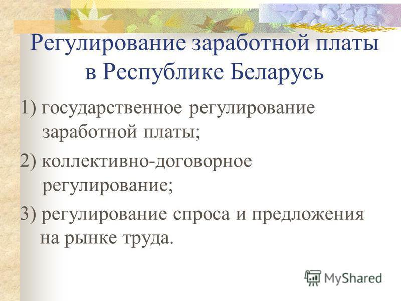 Регулирование заработной платы в Республике Беларусь 1) государственное регулирование заработной платы; 2) коллективно-договорное регулирование; 3) регулирование спроса и предложения на рынке труда.